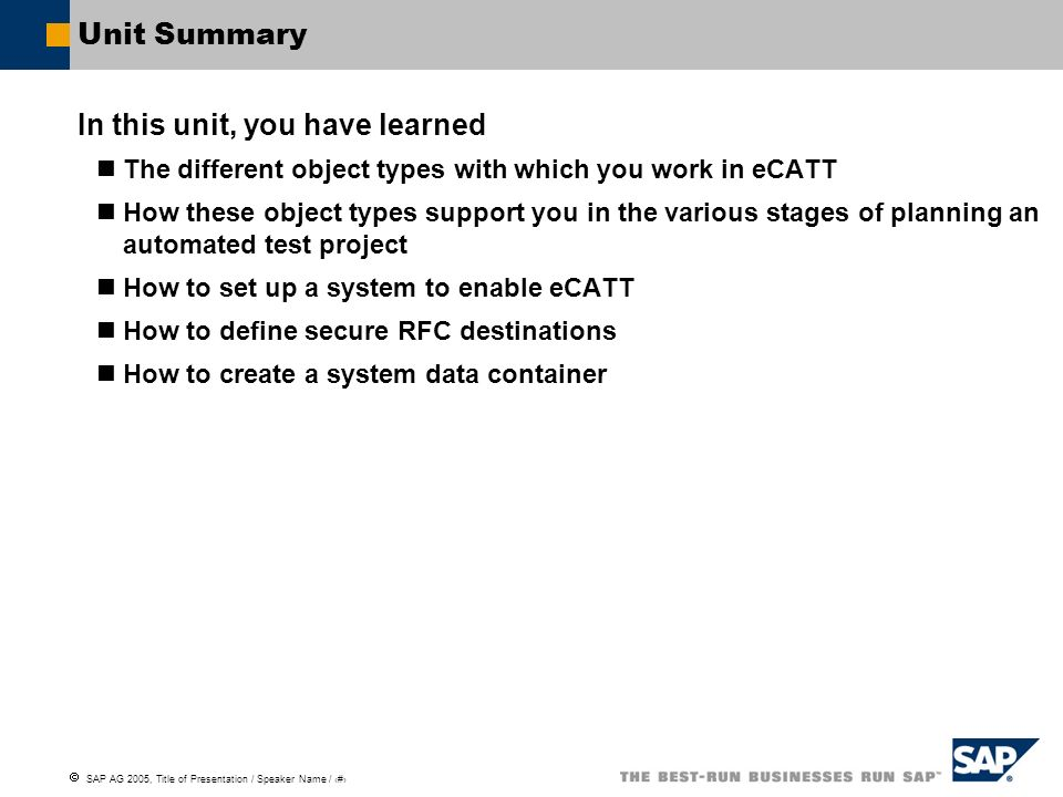SAP AG 2005, Title of Presentation / Speaker Name / 28 Unit Summary In this unit, you have learned The different object types with which you work in e