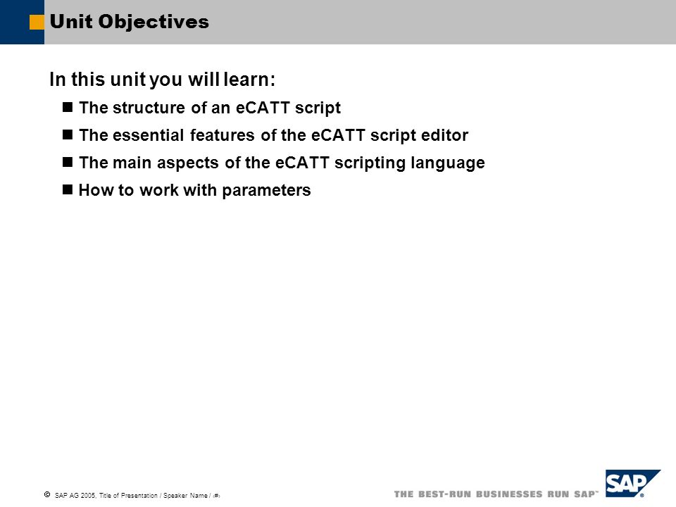 SAP AG 2005, Title of Presentation / Speaker Name / 30 Unit Objectives In this unit you will learn: The structure of an eCATT script The essential fea