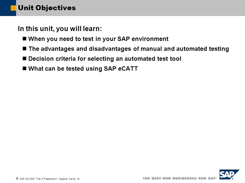 SAP AG 2005, Title of Presentation / Speaker Name / 6 Unit Objectives In this unit, you will learn: When you need to test in your SAP environment The