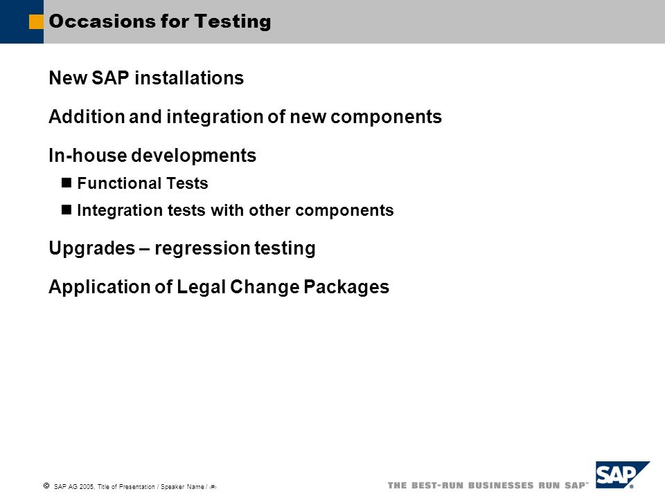 SAP AG 2005, Title of Presentation / Speaker Name / 7 Occasions for Testing New SAP installations Addition and integration of new components In-house