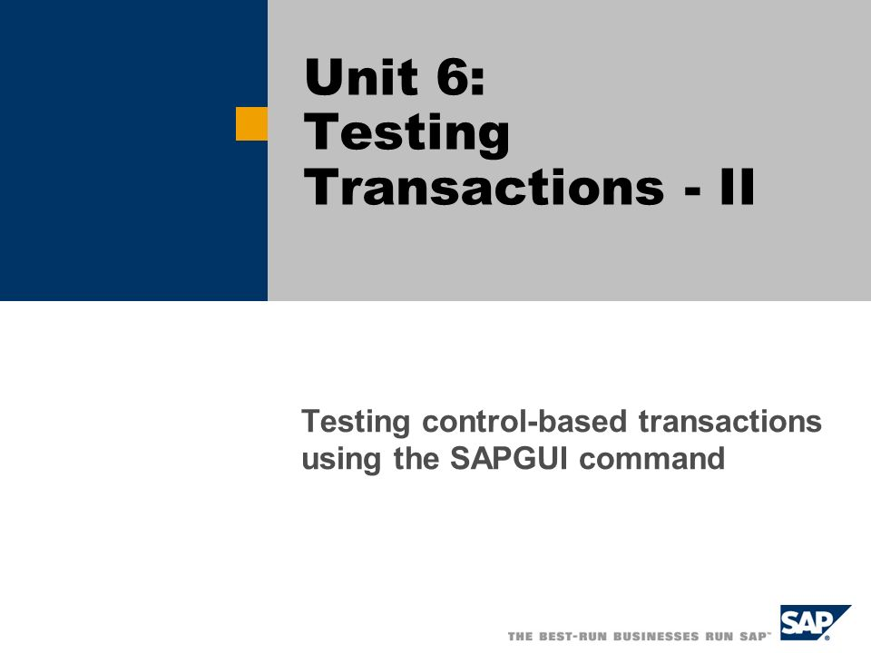 Unit 6: Testing Transactions - II Testing control-based transactions using the SAPGUI command