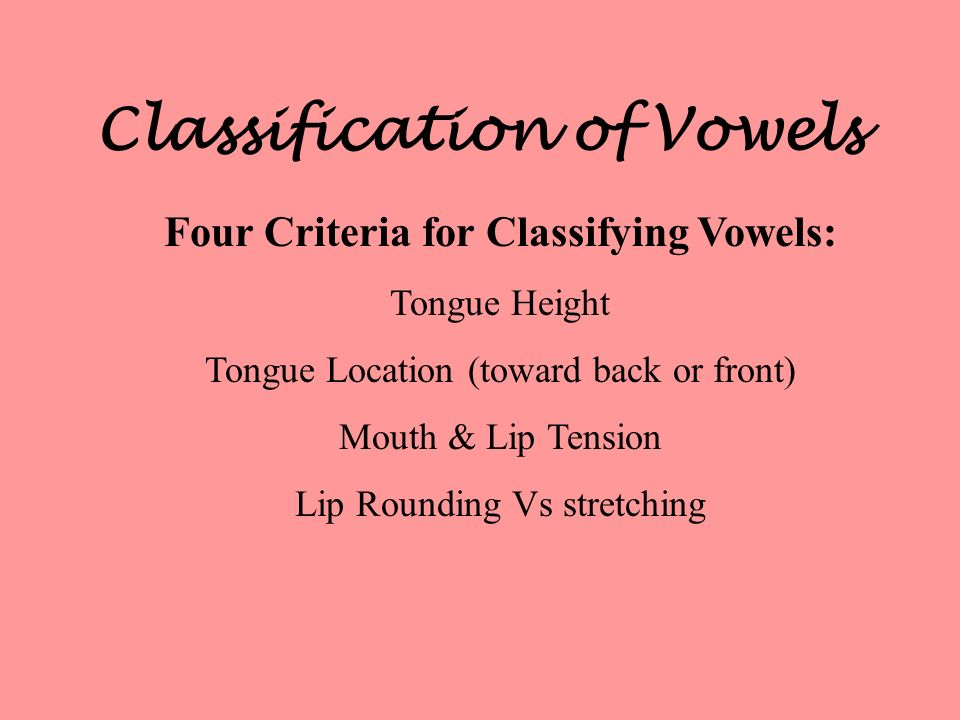 Classification of Vowels Four Criteria for Classifying Vowels: Tongue Height Tongue Location (toward back or front) Mouth & Lip Tension Lip Rounding V