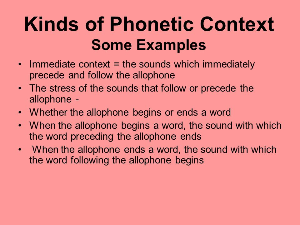 Kinds of Phonetic Context Some Examples Immediate context = the sounds which immediately precede and follow the allophone The stress of the sounds tha
