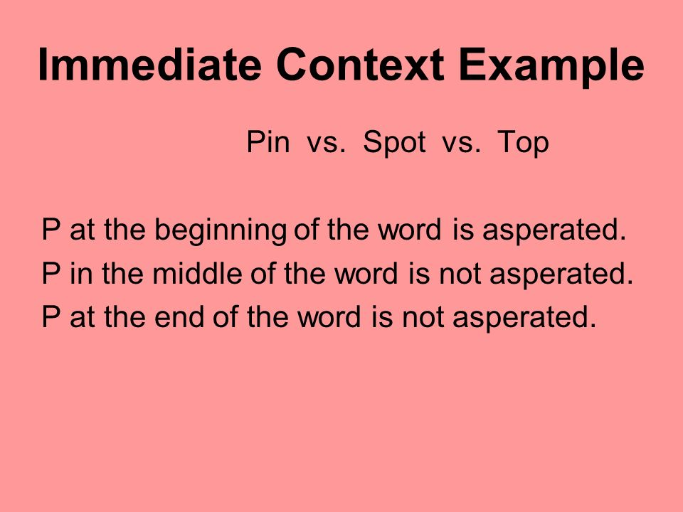 Immediate Context Example Pin vs. Spot vs. Top P at the beginning of the word is asperated. P in the middle of the word is not asperated. P at the end