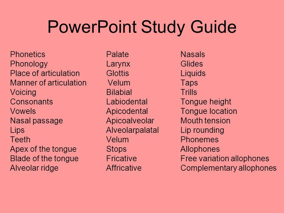 PowerPoint Study Guide Phonetics PalateNasals Phonology LarynxGlides Place of articulation GlottisLiquids Manner of articulation VelumTaps Voicing Bil