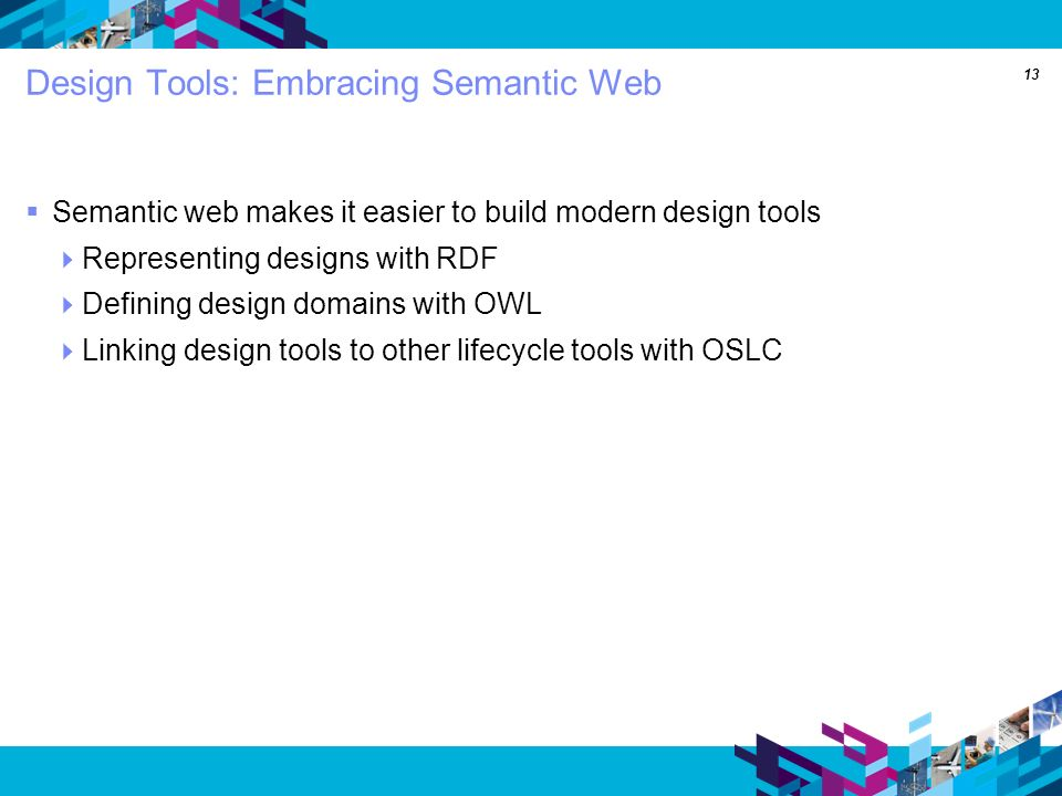 13 Design Tools: Embracing Semantic Web Semantic web makes it easier to build modern design tools Representing designs with RDF Defining design domains with OWL Linking design tools to other lifecycle tools with OSLC