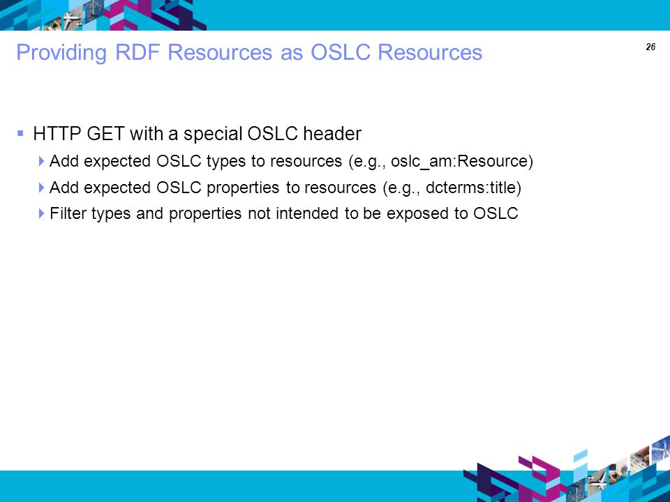 26 Providing RDF Resources as OSLC Resources HTTP GET with a special OSLC header Add expected OSLC types to resources (e.g., oslc_am:Resource) Add expected OSLC properties to resources (e.g., dcterms:title) Filter types and properties not intended to be exposed to OSLC