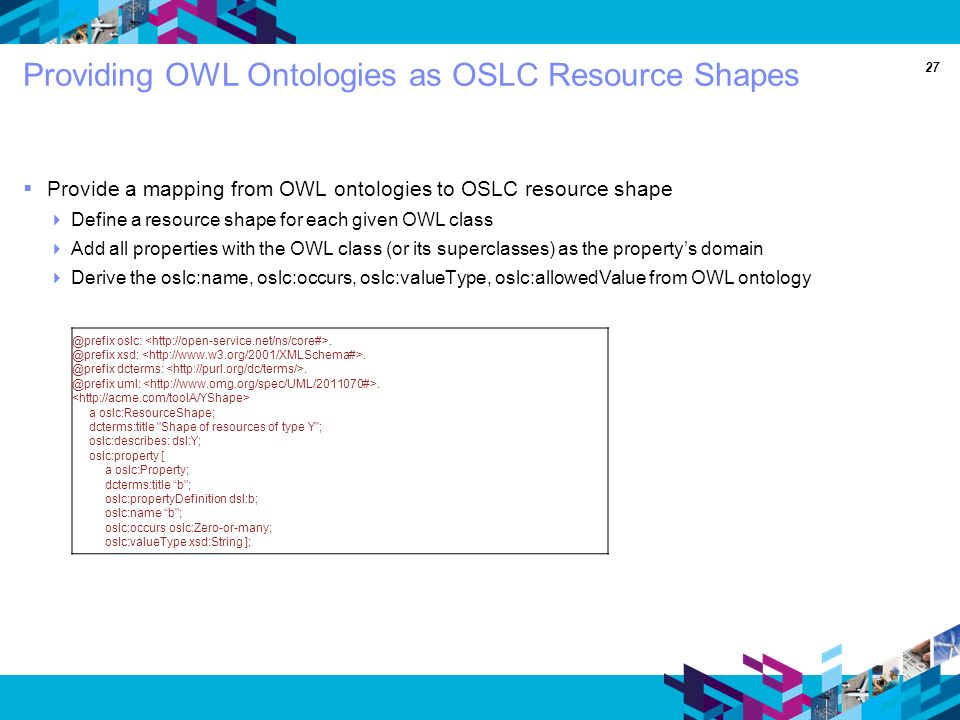 27 Providing OWL Ontologies as OSLC Resource Shapes Provide a mapping from OWL ontologies to OSLC resource shape Define a resource shape for each given OWL class Add all properties with the OWL class (or its superclasses) as the propertys domain Derive the oslc:name, oslc:occurs, oslc:valueType, oslc:allowedValue from OWL oslc:.