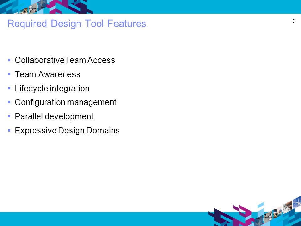 5 Required Design Tool Features CollaborativeTeam Access Team Awareness Lifecycle integration Configuration management Parallel development Expressive Design Domains