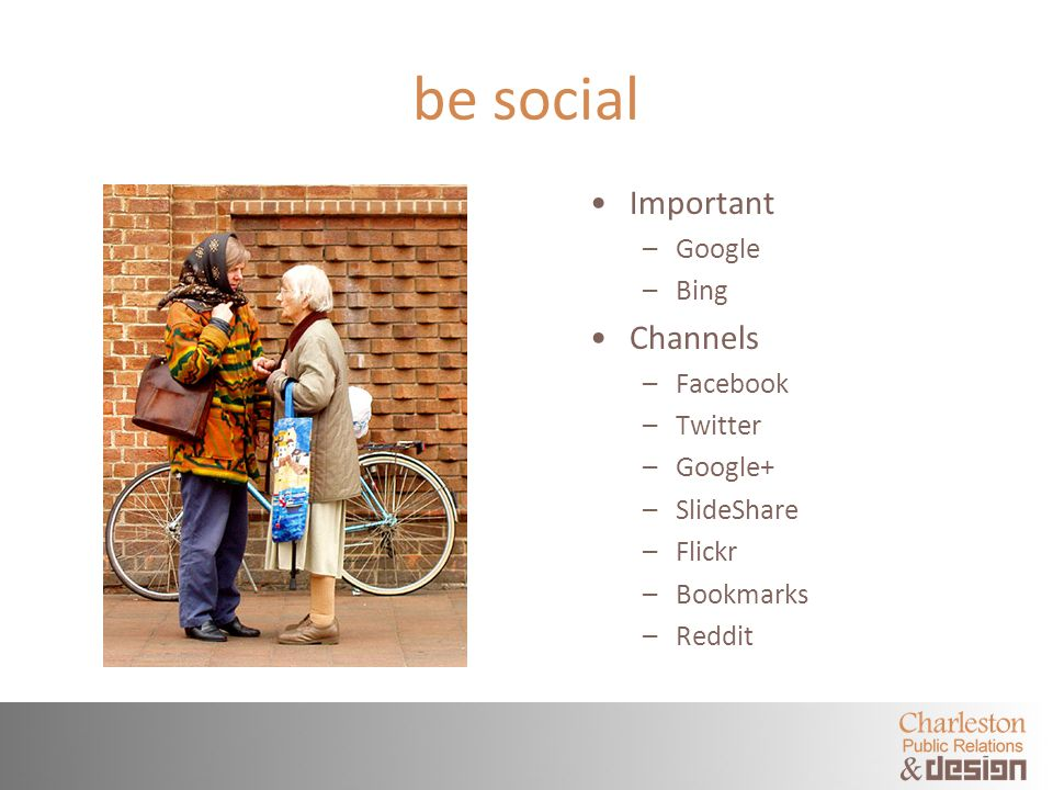 be social Important –Google –Bing Channels –Facebook –Twitter –Google+ –SlideShare –Flickr –Bookmarks –Reddit