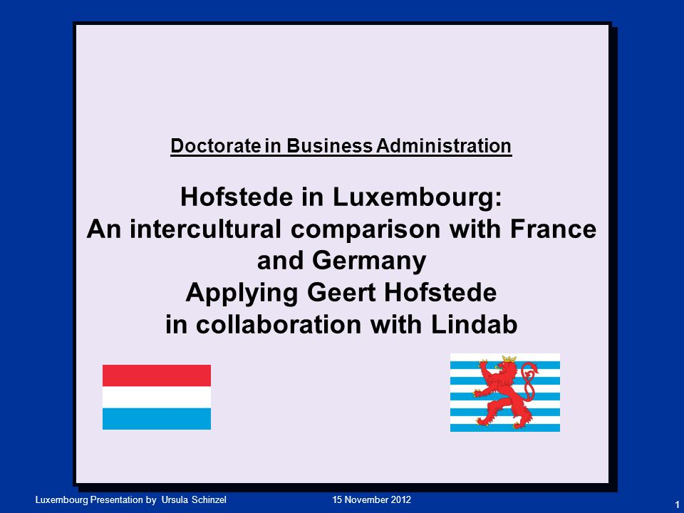 15 November 2012Luxembourg Presentation by Ursula Schinzel Doctorate in Business Administration Hofstede in Luxembourg: An intercultural comparison wi