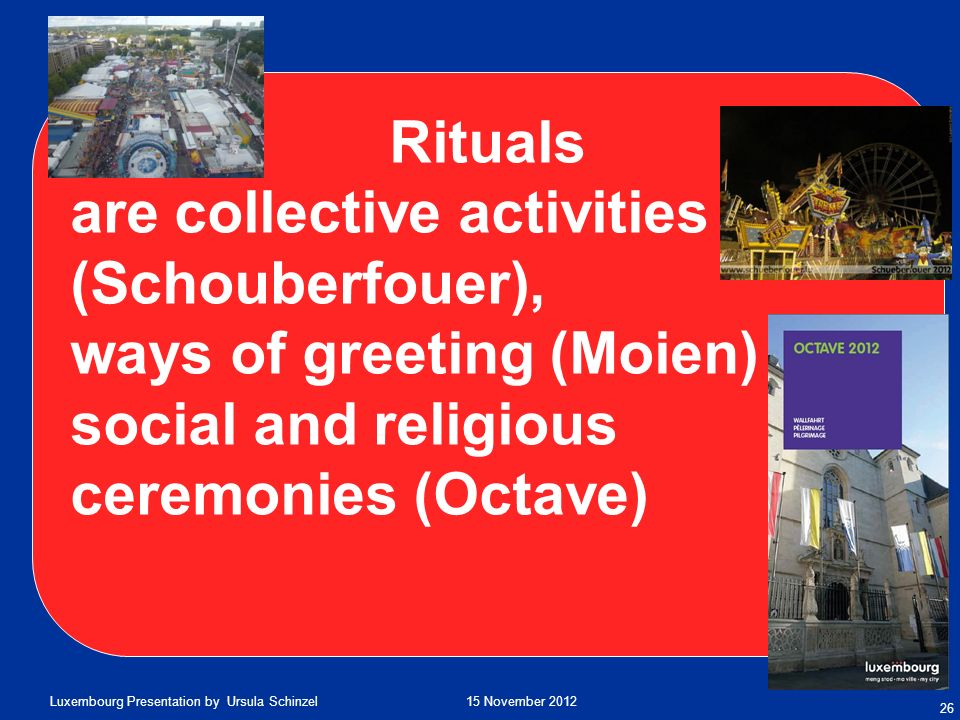 15 November 2012Luxembourg Presentation by Ursula Schinzel 26 Rituals are collective activities (Schouberfouer), ways of greeting (Moien) social and r