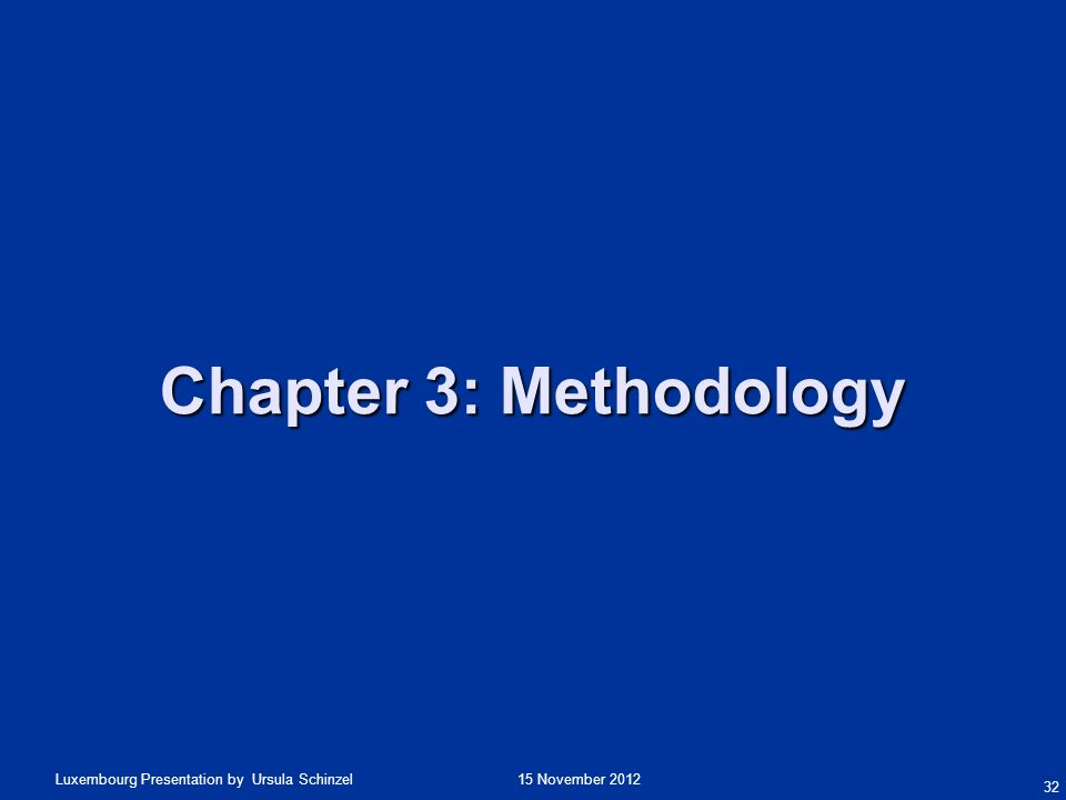 15 November 2012Luxembourg Presentation by Ursula Schinzel Chapter 3: Methodology 32