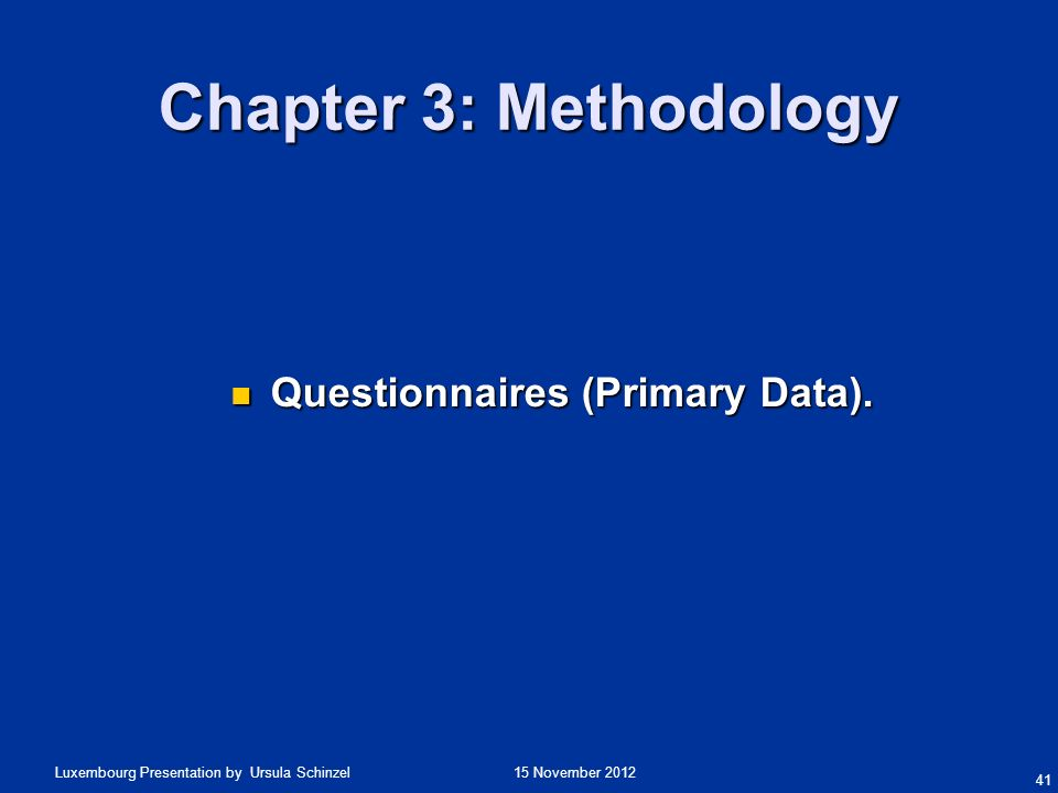 15 November 2012Luxembourg Presentation by Ursula Schinzel Chapter 3: Methodology Questionnaires (Primary Data). Questionnaires (Primary Data). 41