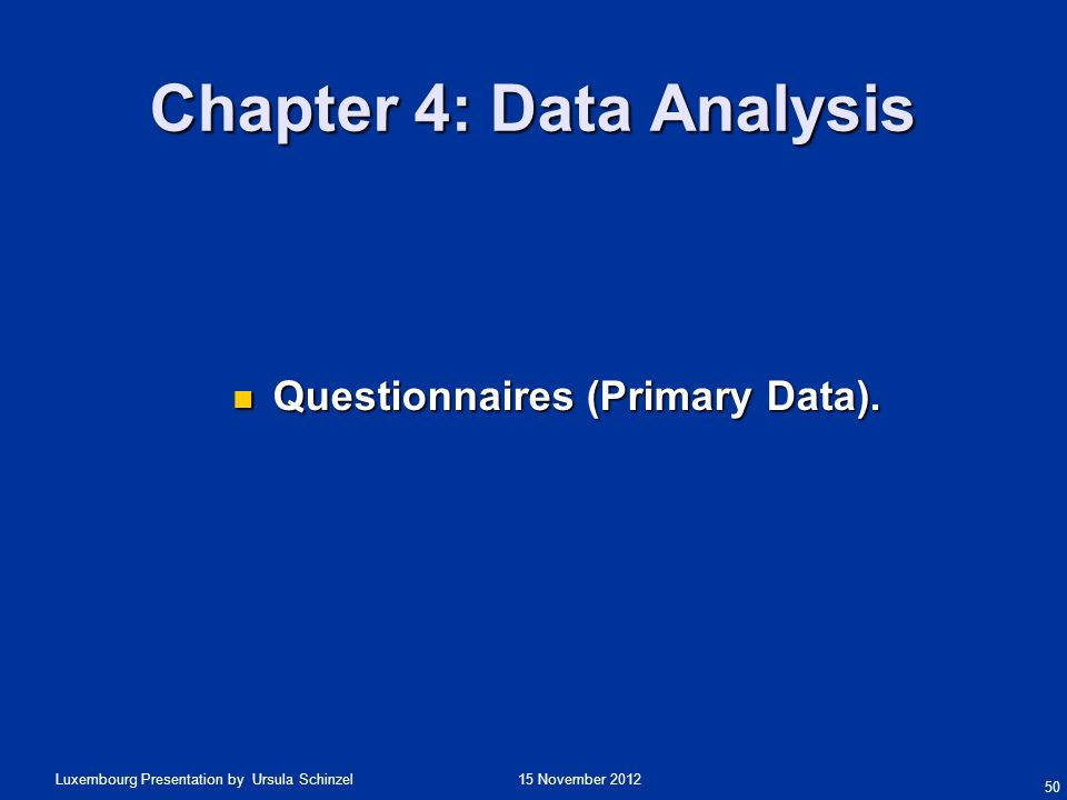 15 November 2012Luxembourg Presentation by Ursula Schinzel Chapter 4: Data Analysis Questionnaires (Primary Data). Questionnaires (Primary Data). 50