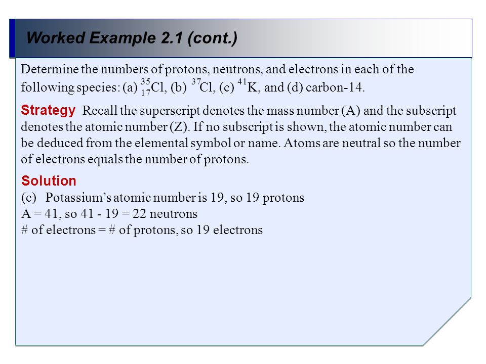 Worked Example 2.1 (cont.) Solution (c)Potassiums atomic number is 19, so 19 protons A = 41, so 41 - 19 = 22 neutrons # of electrons = # of protons, s