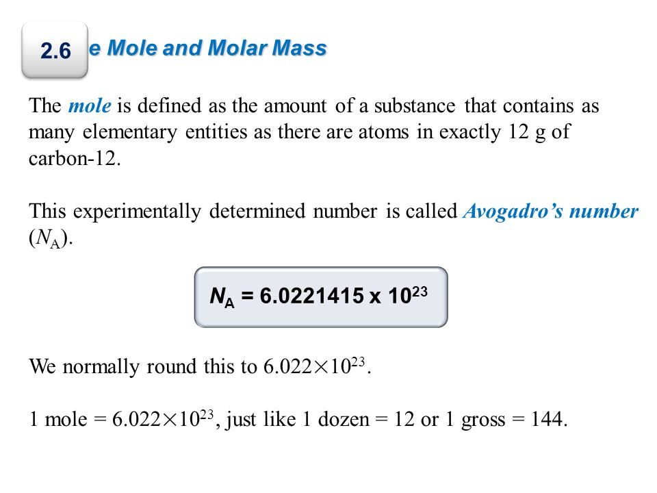 The Mole and Molar Mass The mole is defined as the amount of a substance that contains as many elementary entities as there are atoms in exactly 12 g