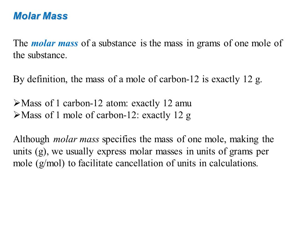 Molar Mass The molar mass of a substance is the mass in grams of one mole of the substance. By definition, the mass of a mole of carbon-12 is exactly