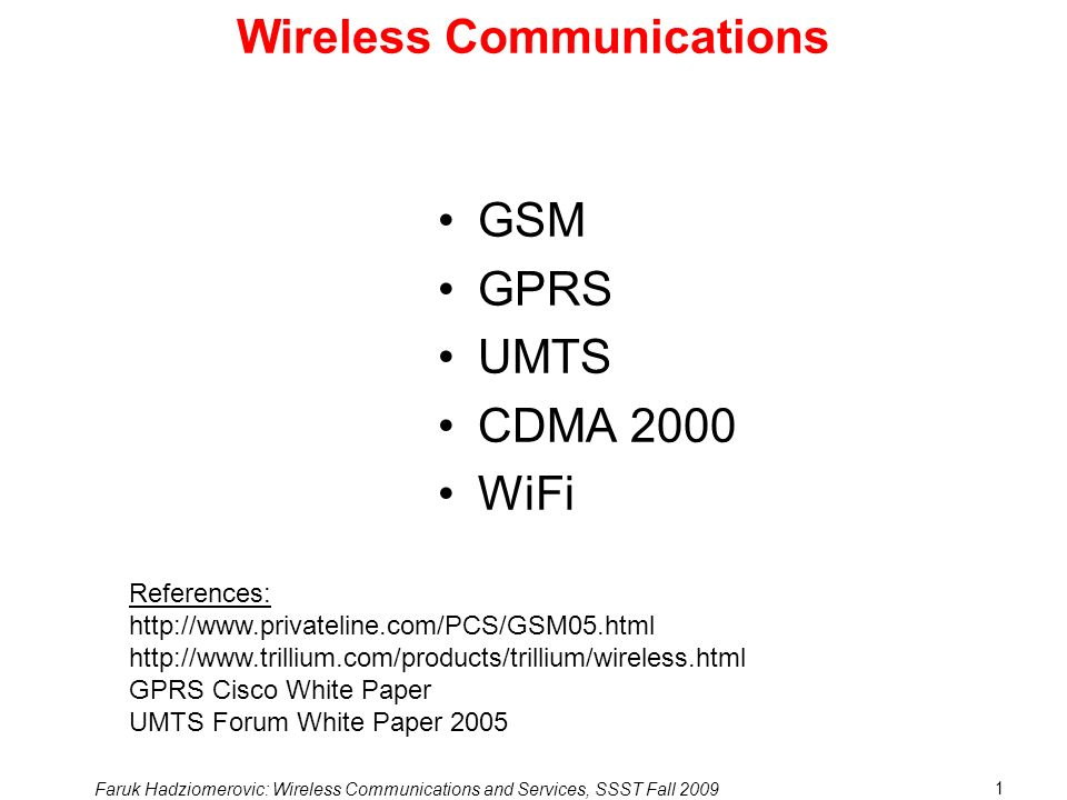 Faruk Hadziomerovic: Wireless Communications and Services, SSST Fall 2009 1 Wireless Communications GSM GPRS UMTS CDMA 2000 WiFi References: http://www.privateline.com/PCS/GSM05.html http://www.trillium.com/products/trillium/wireless.html GPRS Cisco White Paper UMTS Forum White Paper 2005