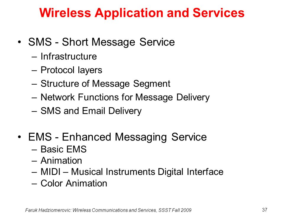 Faruk Hadziomerovic: Wireless Communications and Services, SSST Fall 2009 37 Wireless Application and Services SMS - Short Message Service –Infrastructure –Protocol layers –Structure of Message Segment –Network Functions for Message Delivery –SMS and Email Delivery EMS - Enhanced Messaging Service –Basic EMS –Animation –MIDI – Musical Instruments Digital Interface –Color Animation