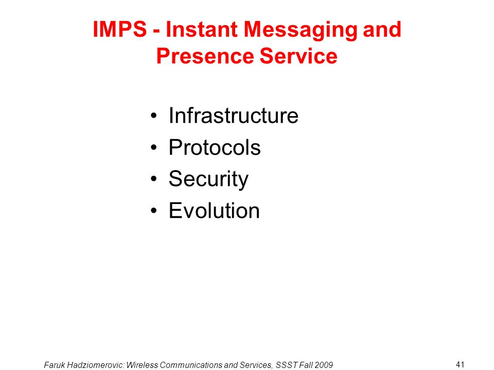 Faruk Hadziomerovic: Wireless Communications and Services, SSST Fall 2009 41 IMPS - Instant Messaging and Presence Service Infrastructure Protocols Security Evolution
