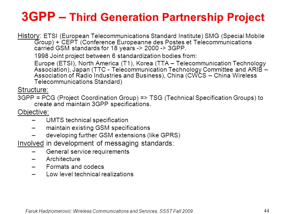 Faruk Hadziomerovic: Wireless Communications and Services, SSST Fall 2009 44 3GPP – Third Generation Partnership Project History: ETSI (European Telecommunications Standard Institute) SMG (Special Mobile Group) + CEPT (Conference Europeanne des Postes et Telecommunications carried GSM standards for 18 years -> 2000 -> 3GPP.