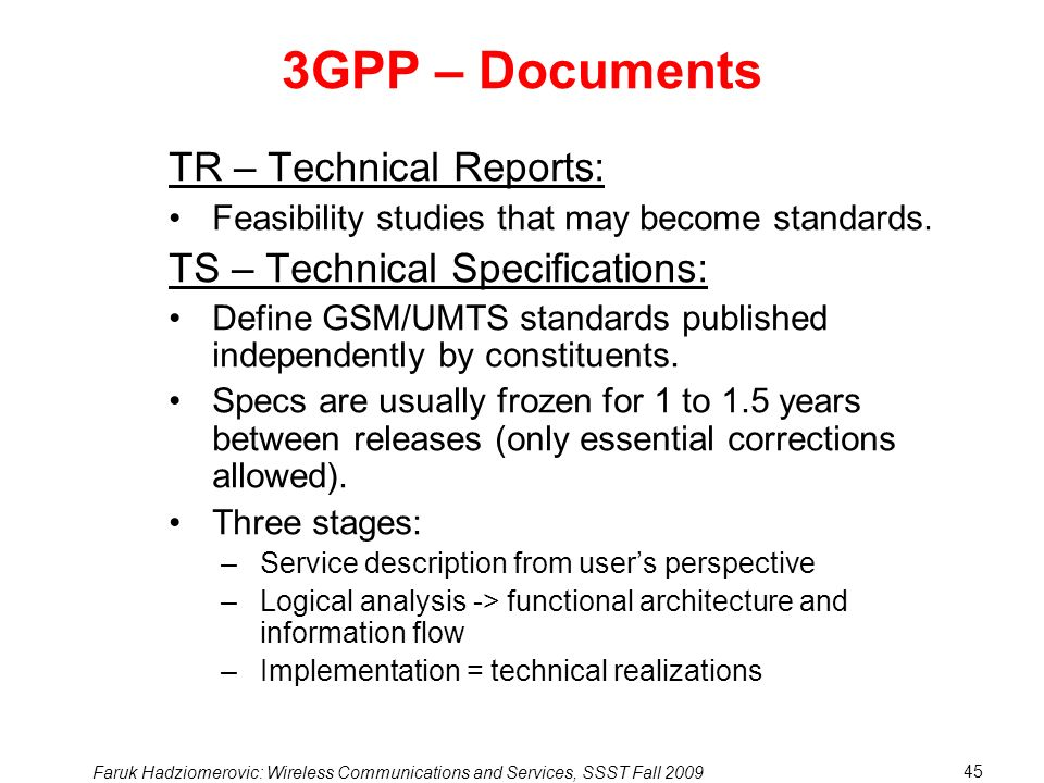 Faruk Hadziomerovic: Wireless Communications and Services, SSST Fall 2009 45 3GPP – Documents TR – Technical Reports: Feasibility studies that may become standards.