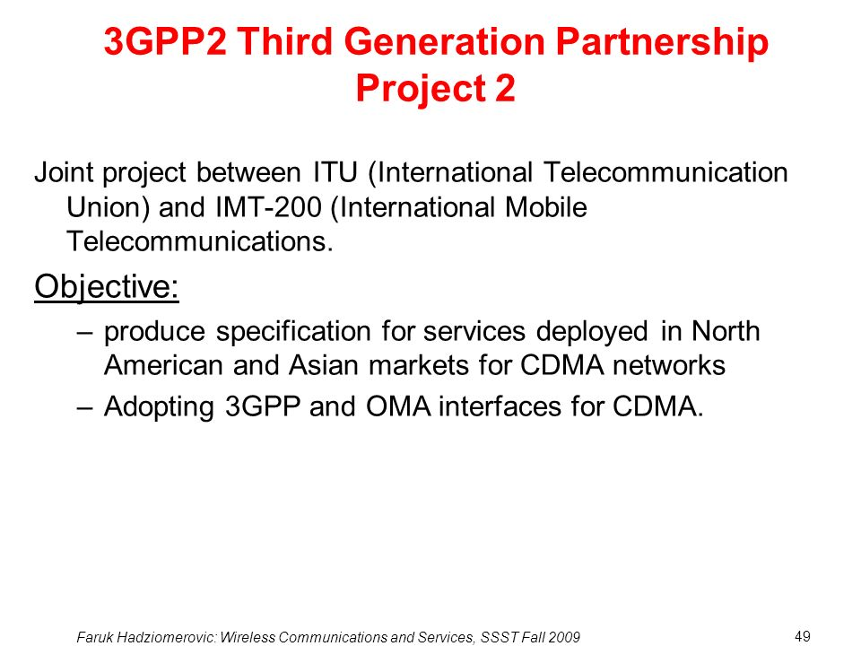 Faruk Hadziomerovic: Wireless Communications and Services, SSST Fall 2009 49 3GPP2 Third Generation Partnership Project 2 Joint project between ITU (International Telecommunication Union) and IMT-200 (International Mobile Telecommunications.