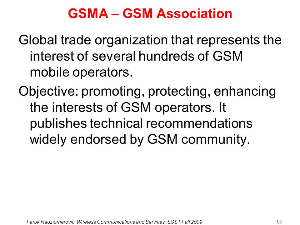 Faruk Hadziomerovic: Wireless Communications and Services, SSST Fall 2009 50 GSMA – GSM Association Global trade organization that represents the interest of several hundreds of GSM mobile operators.