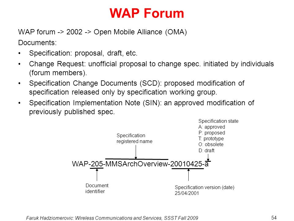 Faruk Hadziomerovic: Wireless Communications and Services, SSST Fall 2009 54 WAP Forum WAP forum -> 2002 -> Open Mobile Alliance (OMA) Documents: Specification: proposal, draft, etc.