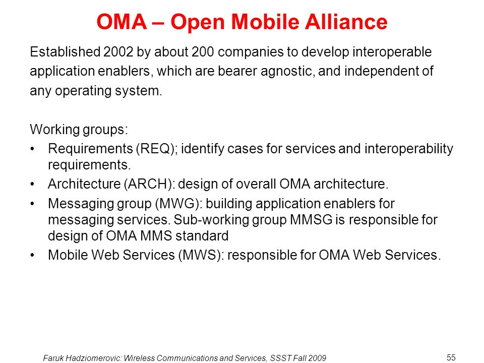 Faruk Hadziomerovic: Wireless Communications and Services, SSST Fall 2009 55 OMA – Open Mobile Alliance Established 2002 by about 200 companies to develop interoperable application enablers, which are bearer agnostic, and independent of any operating system.