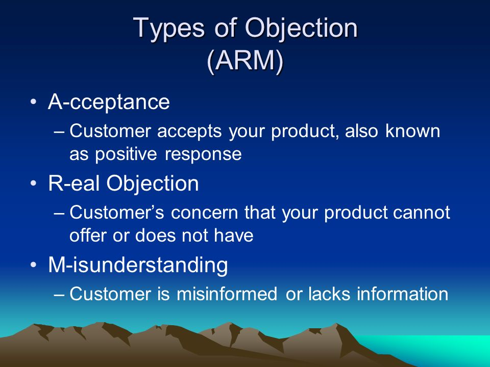 Types of Objection (ARM) A-cceptance –Customer accepts your product, also known as positive response R-eal Objection –Customers concern that your prod