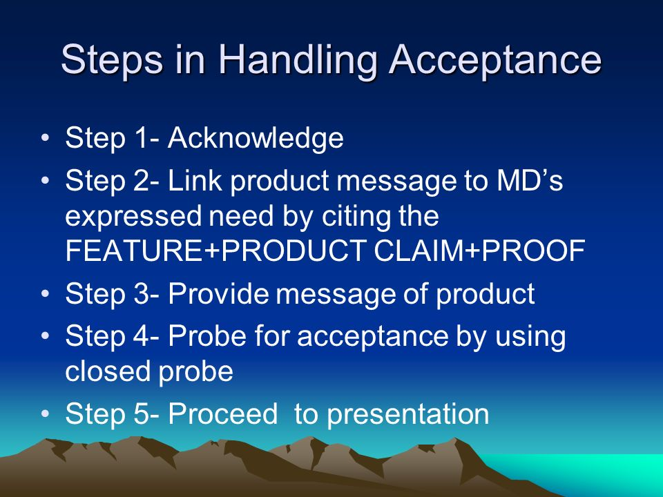 Steps in Handling Acceptance Step 1- Acknowledge Step 2- Link product message to MDs expressed need by citing the FEATURE+PRODUCT CLAIM+PROOF Step 3-