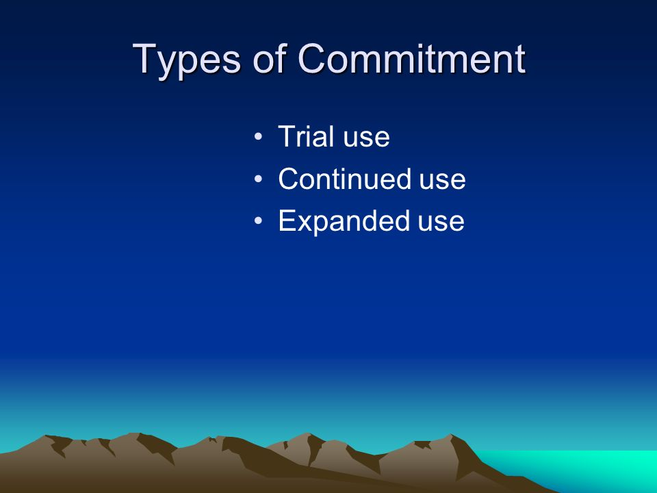 Types of Commitment Trial use Continued use Expanded use