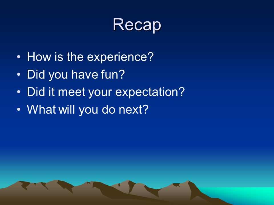 Recap How is the experience? Did you have fun? Did it meet your expectation? What will you do next?