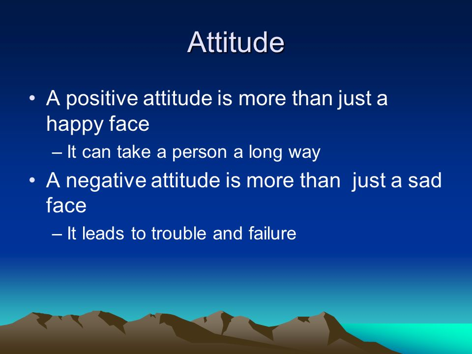 Attitude A positive attitude is more than just a happy face –It can take a person a long way A negative attitude is more than just a sad face –It lead