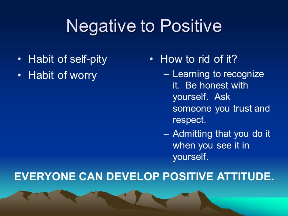 Negative to Positive Habit of self-pity Habit of worry How to rid of it? –Learning to recognize it. Be honest with yourself. Ask someone you trust and