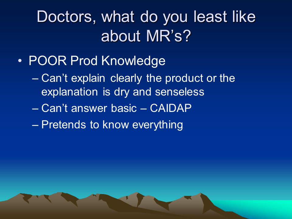 Doctors, what do you least like about MRs? POOR Prod Knowledge –Cant explain clearly the product or the explanation is dry and senseless –Cant answer