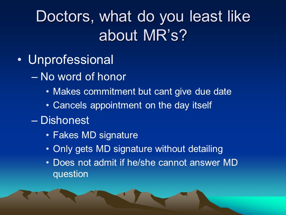 Doctors, what do you least like about MRs? Unprofessional –No word of honor Makes commitment but cant give due date Cancels appointment on the day its