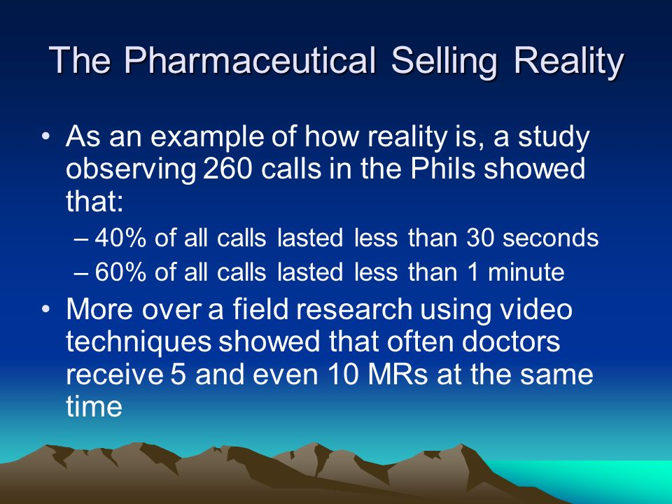 The Pharmaceutical Selling Reality As an example of how reality is, a study observing 260 calls in the Phils showed that: –40% of all calls lasted les