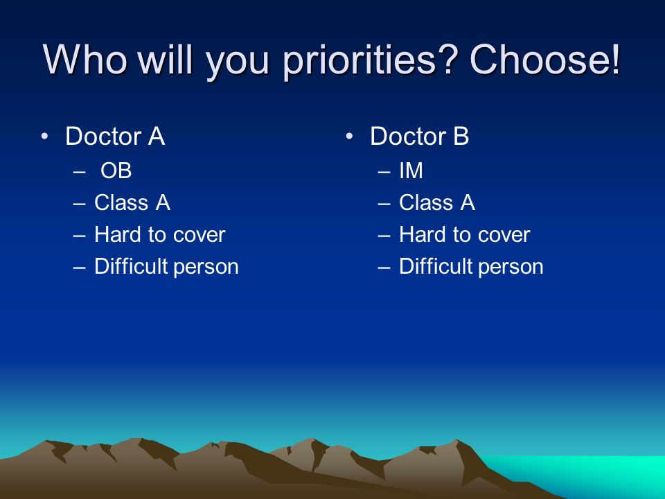 Who will you priorities? Choose! Doctor A – OB –Class A –Hard to cover –Difficult person Doctor B –IM –Class A –Hard to cover –Difficult person