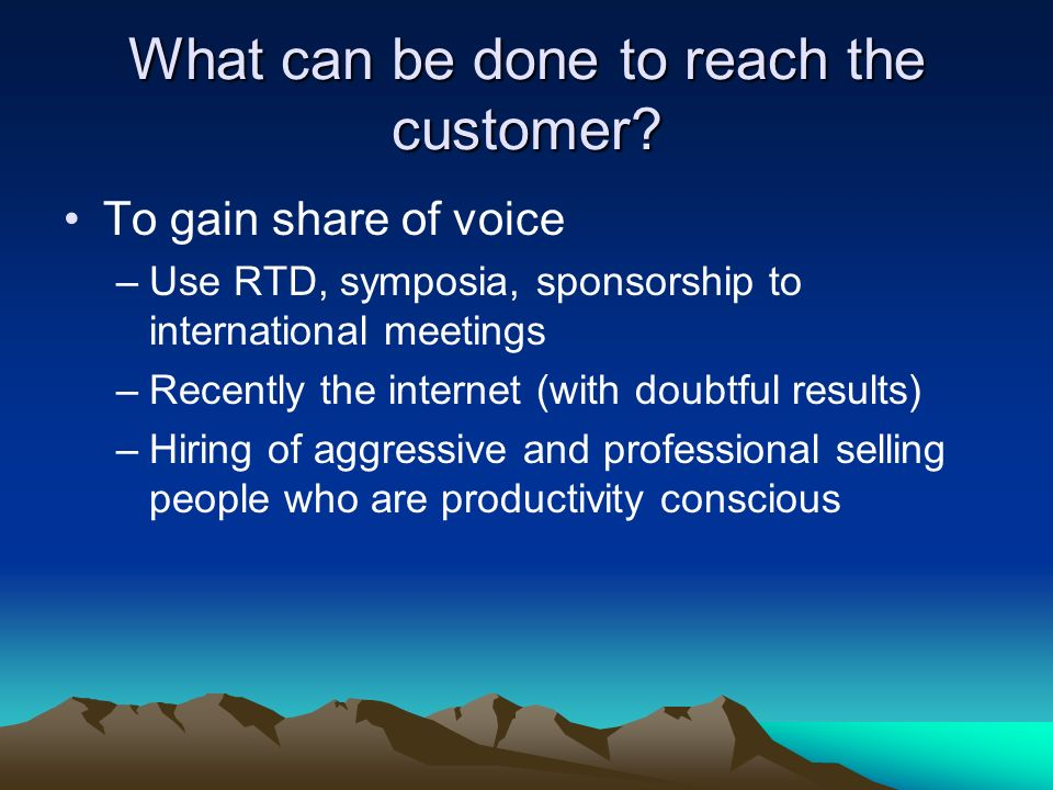 What can be done to reach the customer? To gain share of voice –Use RTD, symposia, sponsorship to international meetings –Recently the internet (with