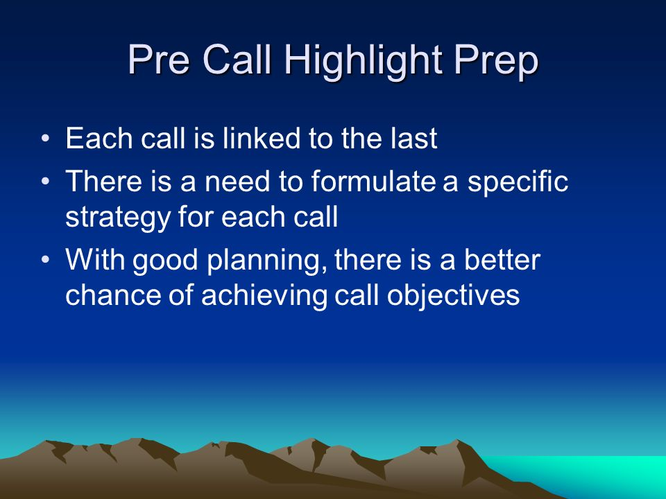 Pre Call Highlight Prep Each call is linked to the last There is a need to formulate a specific strategy for each call With good planning, there is a