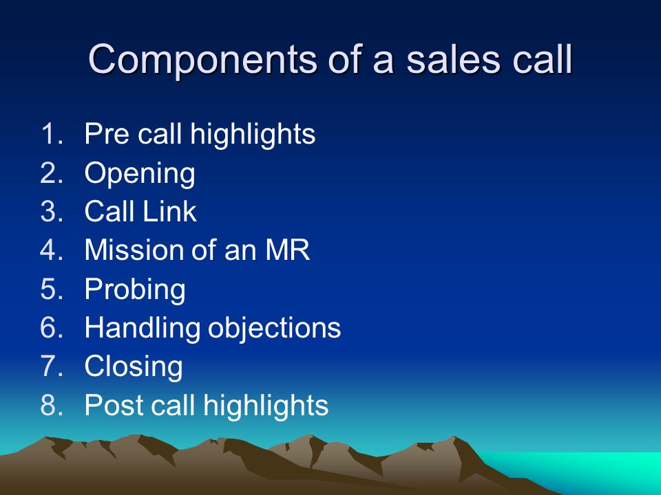 Components of a sales call 1.Pre call highlights 2.Opening 3.Call Link 4.Mission of an MR 5.Probing 6.Handling objections 7.Closing 8.Post call highli