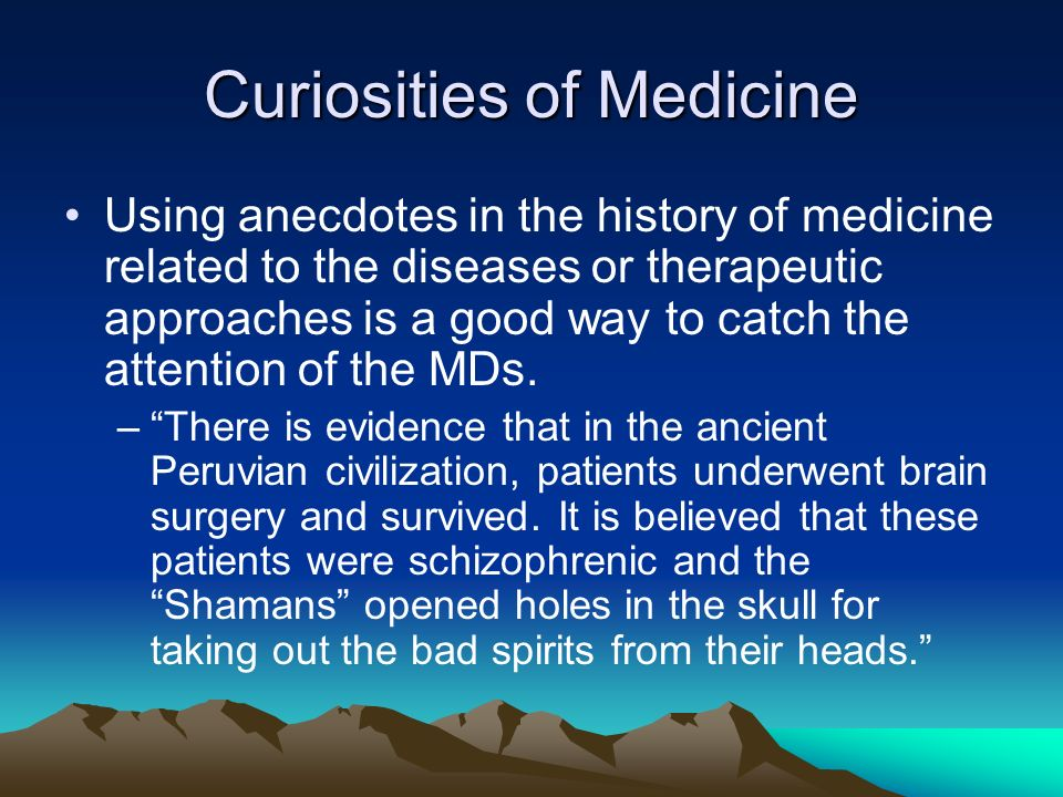 Curiosities of Medicine Using anecdotes in the history of medicine related to the diseases or therapeutic approaches is a good way to catch the attent