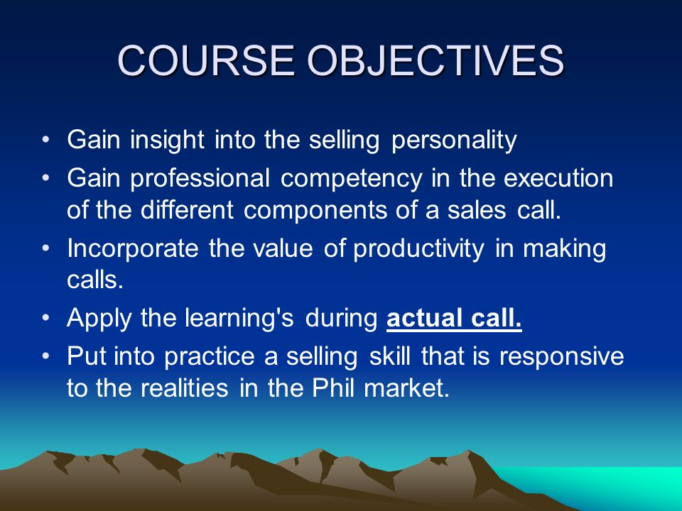 COURSE OBJECTIVES Gain insight into the selling personality Gain professional competency in the execution of the different components of a sales call.