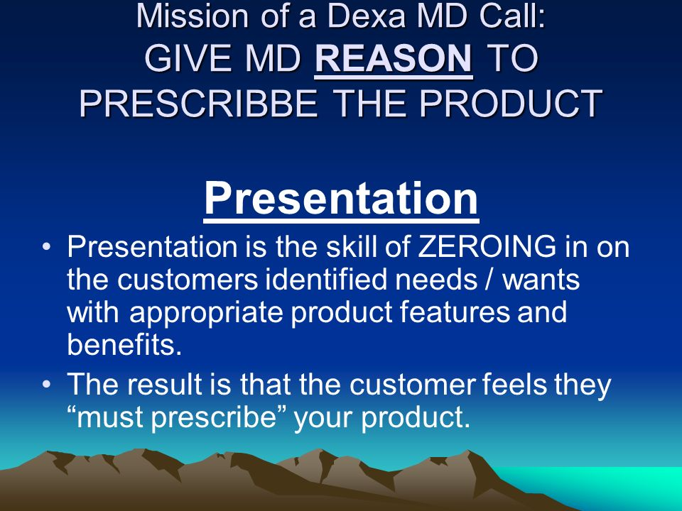 Mission of a Dexa MD Call: GIVE MD REASON TO PRESCRIBBE THE PRODUCT Presentation Presentation is the skill of ZEROING in on the customers identified n