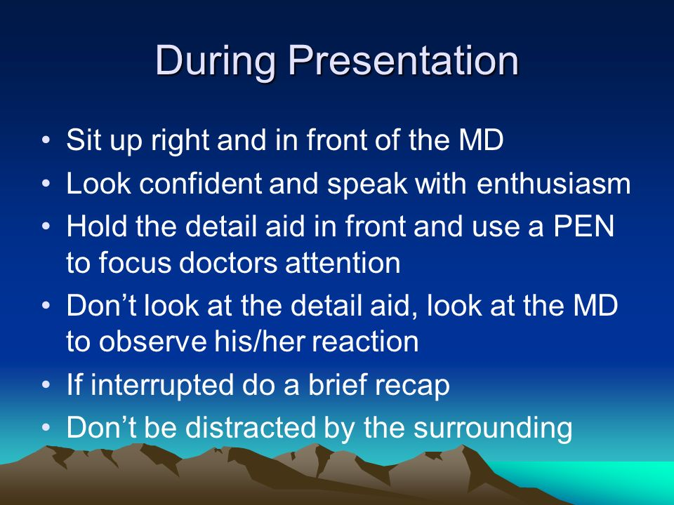 During Presentation Sit up right and in front of the MD Look confident and speak with enthusiasm Hold the detail aid in front and use a PEN to focus d