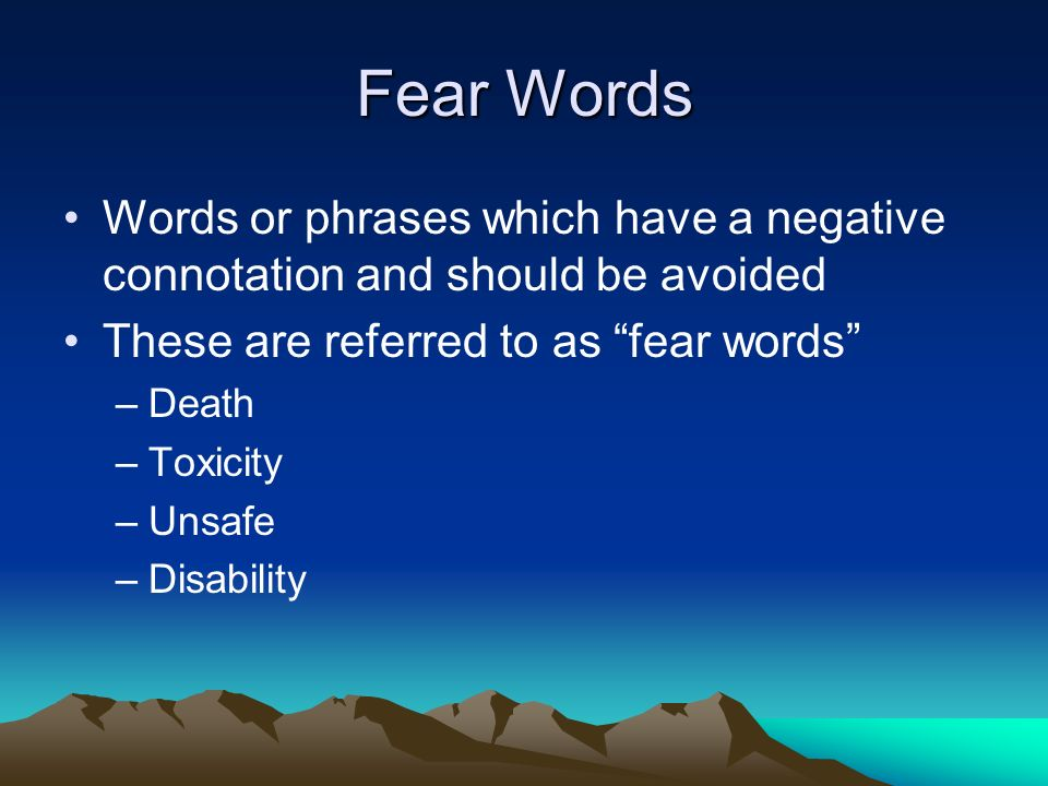 Fear Words Words or phrases which have a negative connotation and should be avoided These are referred to as fear words –Death –Toxicity –Unsafe –Disa