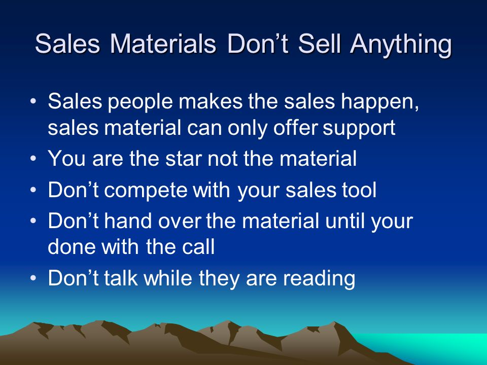Sales Materials Dont Sell Anything Sales people makes the sales happen, sales material can only offer support You are the star not the material Dont c